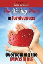 The Missing Piece in Forgiveness, Overcoming the Impossible by Kate Gardner...