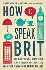 How to Speak Brit: The Quintessential Guide to the King's English, Cockney Slang