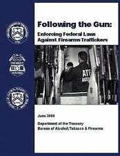Following the Gun: Enforcing Federal Laws Against Firearms Traffickers by...