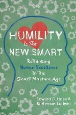 Humility Is the New Smart : Rethinking Human Excellence in the Smart Machine...
