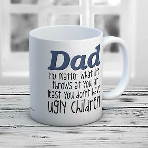 Dad No Matter What You Don't Have Ugly Children Father's Day Christmas Gift Mug