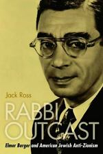 Rabbi Outcast: Elmer Berger and American Jewish Anti-Zionism: By Ross, Jack
