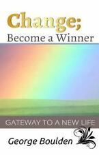 Change; Become a Winner : Gateway to a New Life by George Boulden (2014,...
