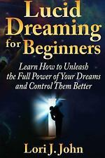 Lucid Dreaming for Beginners : Learn How to Unleash the Full Power of Your...