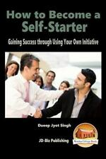 How to Become a Self-Starter - Gaining Success Through Using Your Own...