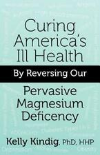 Curing America's Ill-Health By Reversing Our Widespread Magnesium Deficiency:...