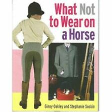 NEW - What Not to Wear on a Horse by Ginny Oakley & Stephanie Soskin