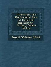 Hydrology: The Fundamental Basis of Hydraulic Engineering by Daniel Webster Mead