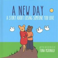 A New Day A Story About Losing Someone You Love by Fiona McDonald 9781785923081