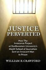 Justice Perverted : How the Innocence Project at Northwestern University's...