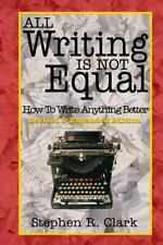 All Writing Is Not Equal: How to Write Anything Better by Stephen Clark...