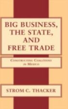NEW - Big Business, the State, and Free Trade: Constructing Coalitions in Mexico
