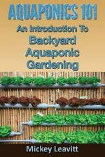 Aquaponics 101 : An Introduction to Backyard Aquaponic Gardening by Mickey...