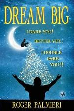 Dream Big I Dare You: Better Yet I Double Dare You: By Palmieri, Roger