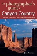 The Photographer's Guide to Canyon Country : Where to Find Perfect Shots and...