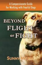 Beyond Flight or Fight : A Compassionate Guide for Working with Fearful Dogs:...