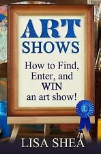 Art Shows - How to Find, Enter, and Win an Art Show! by Lisa Shea (2017,...