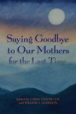 Saying Goodbye to Our Mothers for the Last Time : A Collection of Essays...