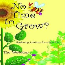 No Time to Grow : Fruit and Veg for the on the Go Gardener by Tim Wootton...
