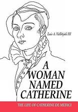 A Woman Named Catherine : The Life of Catherine de Medici by Luis Valldejuli...