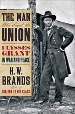 The Man Who Saved the Union : Ulysses Grant in War and Peace by H. W. Brands...
