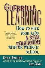 Guerrilla Learning : How to Give Your Kids a Real Education with or Without...