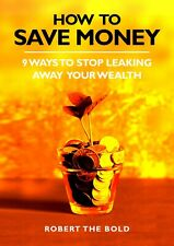 How To Save Money: 9 Ways To Stop Leaking Away Your Wealth by Robert the Bold