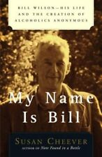 My Name Is Bill: Bill Wilson--His Life and the Cre