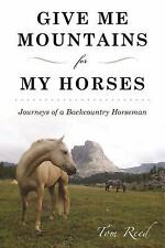 Give Me Mountains for My Horses : Journeys of a Backcountry Horseman by Thomas R
