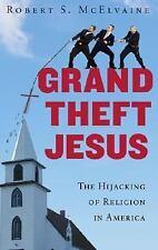 Grand Theft Jesus: The Hijacking of Religion in America, Robert S. McElvaine, Go