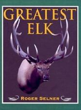 Greatest Elk: A Complete Historical and Illustrated Record of North America's B