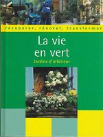LA VIE EN VERT - JARDINS D'INTERIEUR - RECUPERER, RENOVER, TRANSFORMER LIVRE TBE