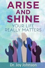 Arise and Shine : Your Life Really Matters by Joy Johnson (2015, Paperback)