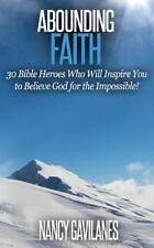 Abounding Faith : 30 Bible Heroes Who Will Inspire You to Believe God for the...