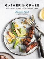 GATHER & GRAZE: 120 Favorite Recipes for Tasty Good Times by Stephanie Izard