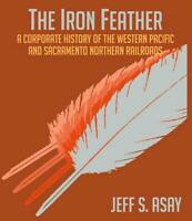 The Iron Feather - History of WESTERN PACIFIC and SACRAMENTO NORTHERN (NEW BOOK)