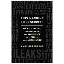 This Machine Kills Secrets: How WikiLeakers, Cypherpunks, and Hacktivists Aim to