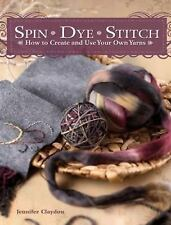 Spin Dye Stitch : How to Create and Use Your Own Yarns by Jennifer Claydon...