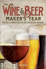 Wine and Beer Makers Year, The: 75 Recipes for Homemade Beer and Wine Using Se..