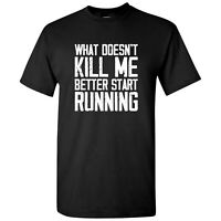 What Doesn't Kill Me Better Start Running - Funny Workout T Shirt