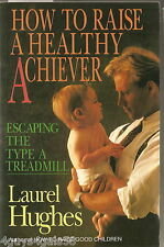 How to Raise a Healthy Achiever : Escaping the Type A Treadmill by Laurel Hughes