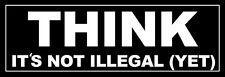 3x9 inch THINK It's Not Illegal Yet Bumper Sticker -tea conservative libertarian