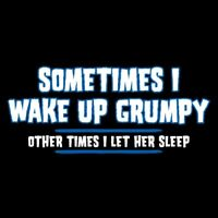 Sometimes I Wake Up Grumpy. Other Times I Let Her Sleep Sarcastic Funny T-Shirts