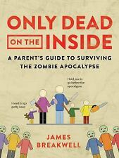 Only Dead on the Inside : A Parent's Guide to Surviving the Zombie Apocalypse...