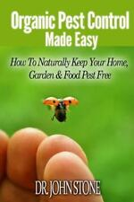 Organic Pest Control Made Easy : How to Naturally Keep Your Home, Garden and...