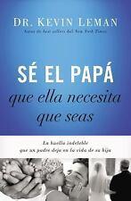 Sé el Papá Que Ella Necesita Que Seas : La Huella Indeleble Que un Padre Deja...