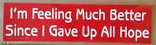 """""""I'm Feeling Much Better Since I Gave Up All Hope"""" Funny Bumper Sticker"""