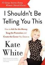 I Shouldn't Be Telling You This: How to Ask for the Money, Snag the Promotion, a