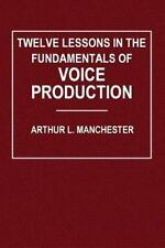Twelve Lessons in the Fundamentals of Voice Production by Arthur Manchester...