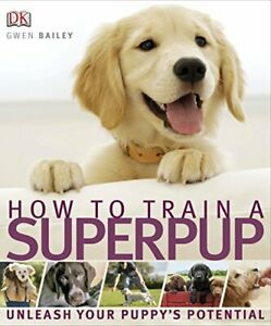 How to Train a Superpup: Unleash your puppy's potential by Gwen Bailey Book The
